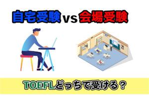 【最新】TOEFL ibt 自宅受験と会場受験を徹底比較【申込方法も解説】